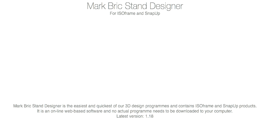 Mark Bric Stand Designer For ISOframe and SnapUp Mark Bric Stand Designer is the easiest and quickest of our 3D design programmes and contains ISOframe and SnapUp products. It is an on-line web-based software and no actual programme needs to be downloaded to your computer. Latest version: 1.18