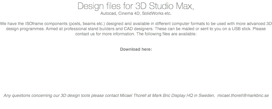 Design files for 3D Studio Max, Autocad, Cinema 4D, SolidWorks etc. We have the ISOframe components (posts, beams etc.) designed and available in different computer formats to be used with more advanced 3D design programmes. Aimed at professional stand builders and CAD designers. These can be mailed or sent to you on a USB stick. Please contact us for more information. The following files are available: Download here: Any questions concerning our 3D design tools please contact Micael Thorell at Mark Bric Display HQ in Sweden. micael.thorell@markbric.se