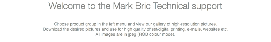 Welcome to the Mark Bric Technical support Choose product group in the left menu and view our gallery of high-resolution pictures. Download the desired pictures and use for high quality offset/digital printing, e-mails, websites etc. All images are in jpeg (RGB colour mode).